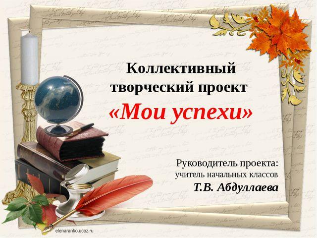 Руководитель проекта: учитель начальных классов Т.В. Абдуллаева Коллективный...