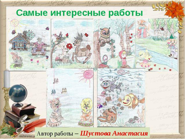 Самые интересные работы Автор работы – Шустова Анастасия