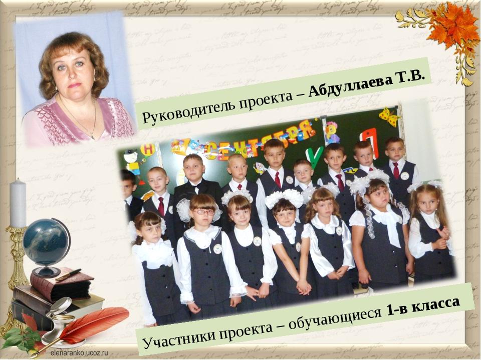 Руководитель проекта – Абдуллаева Т.В. Участники проекта – обучающиеся 1-в кл...