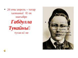 26 нчы апрель – татар халкының бөек шагыйре Габдулла Тукайның туган көне
