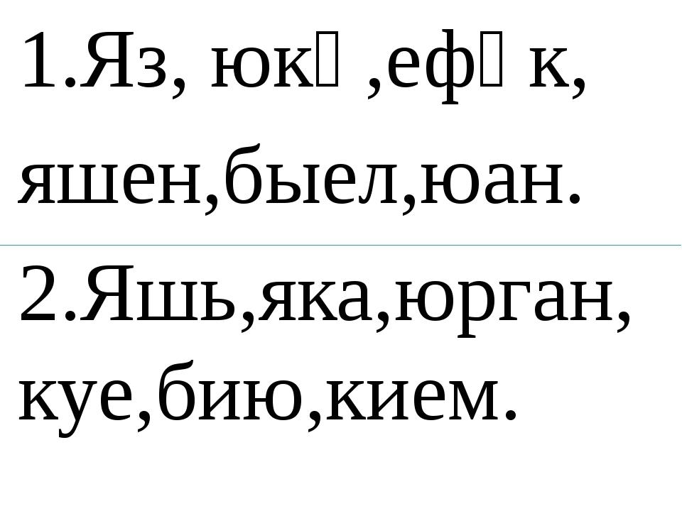 1.Яз, юкә,ефәк, яшен,быел,юан. 2.Яшь,яка,юрган, куе,бию,кием.
