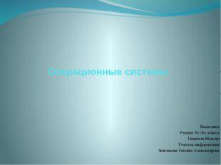 Операционные системы Выполнил Ученик 10 «Б» класса Пышнов Максим Учитель инфо