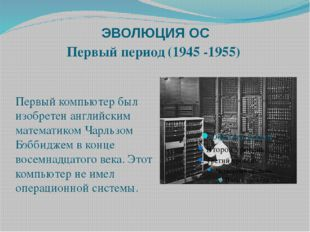 ЭВОЛЮЦИЯ ОС Первый период (1945 -1955) Первый компьютер был изобретен английс
