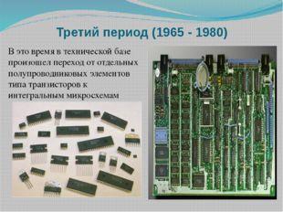 Третий период (1965 - 1980) В это время в технической базе произошел переход