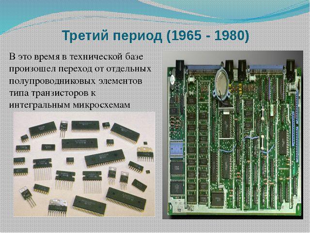 Третий период (1965 - 1980) В это время в технической базе произошел переход...