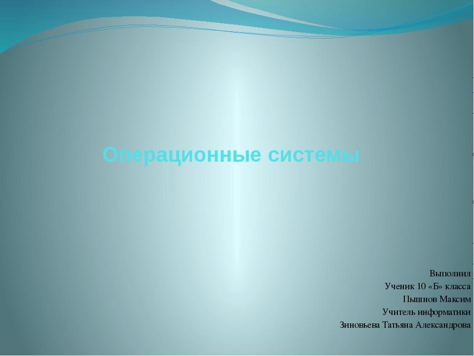 Операционные системы Выполнил Ученик 10 «Б» класса Пышнов Максим Учитель инфо...