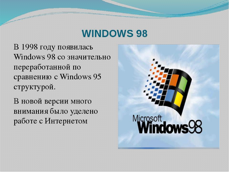 WINDOWS 98 В 1998 году появилась Windows 98 со значительно переработанной по...
