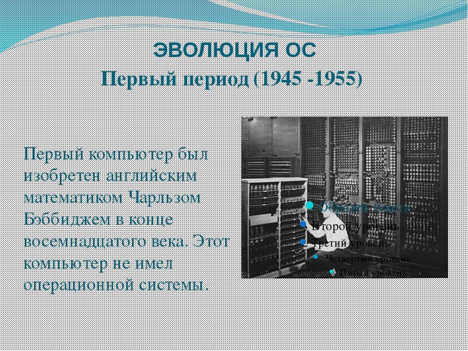 ЭВОЛЮЦИЯ ОС Первый период (1945 -1955) Первый компьютер был изобретен английс...