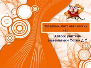 Звездный математический час Автор: учитель математики Сотпа Д.С
