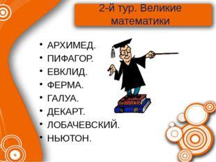2-й тур. Великие математики АРХИМЕД. ПИФАГОР. ЕВКЛИД. ФЕРМА. ГАЛУА. ДЕКАРТ. Л