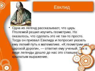 Евклид Одна из легенд рассказывает, что царь Птолемей решил изучить геометрию