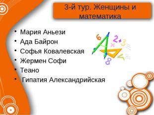 3-й тур. Женщины и математика Мария Аньези Ада Байрон Софья Ковалевская Жерме