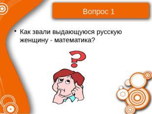 Вопрос 1 Как звали выдающуюся русскую женщину - математика?