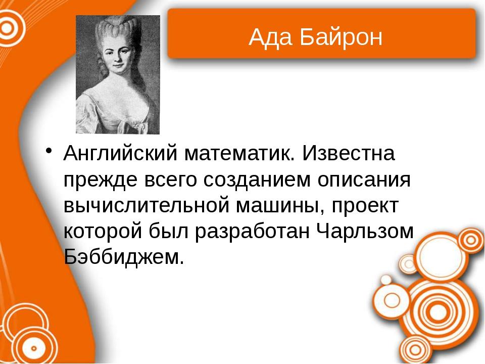 Ада Байрон Английский математик. Известна прежде всего созданием описания выч...