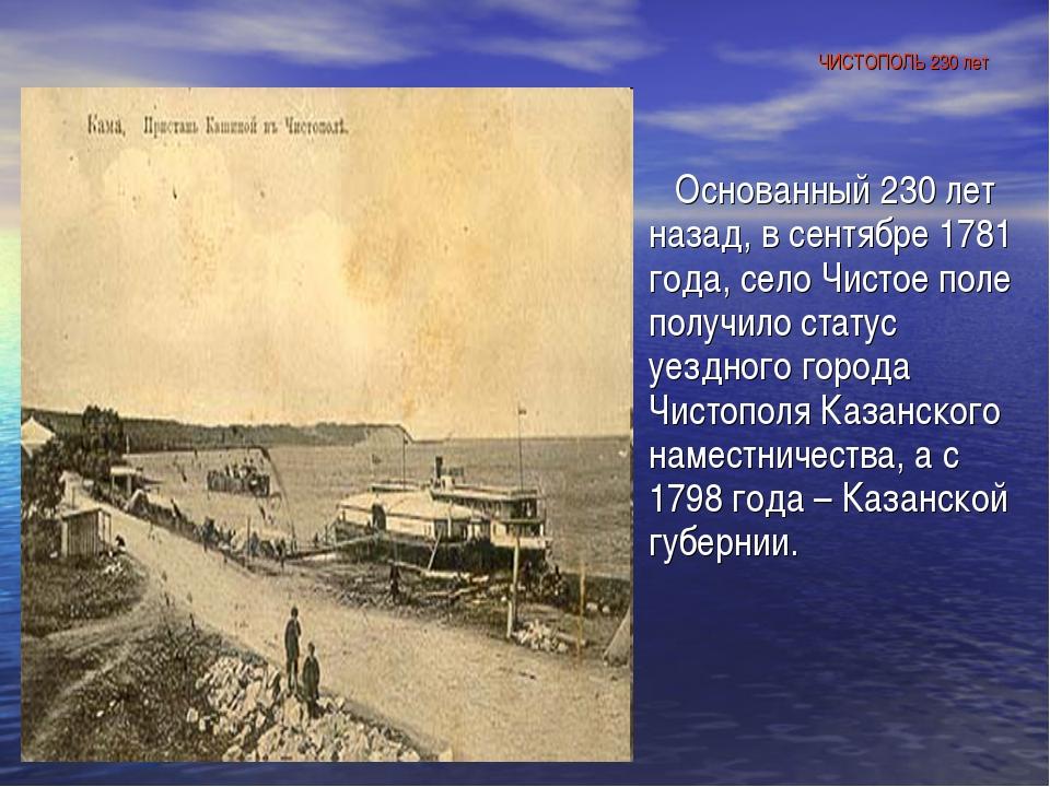 ЧИСТОПОЛЬ 230 лет Основанный 230 лет назад, в сентябре 1781 года, село Чистое...