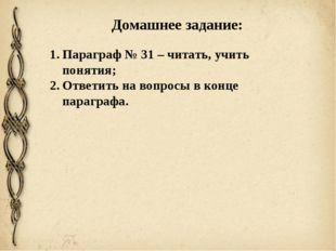 Домашнее задание: Параграф № 31 – читать, учить понятия; Ответить на вопросы