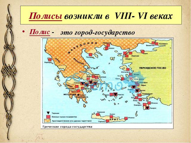 Полисы возникли в VIII- VI веках Полис - это город-государство