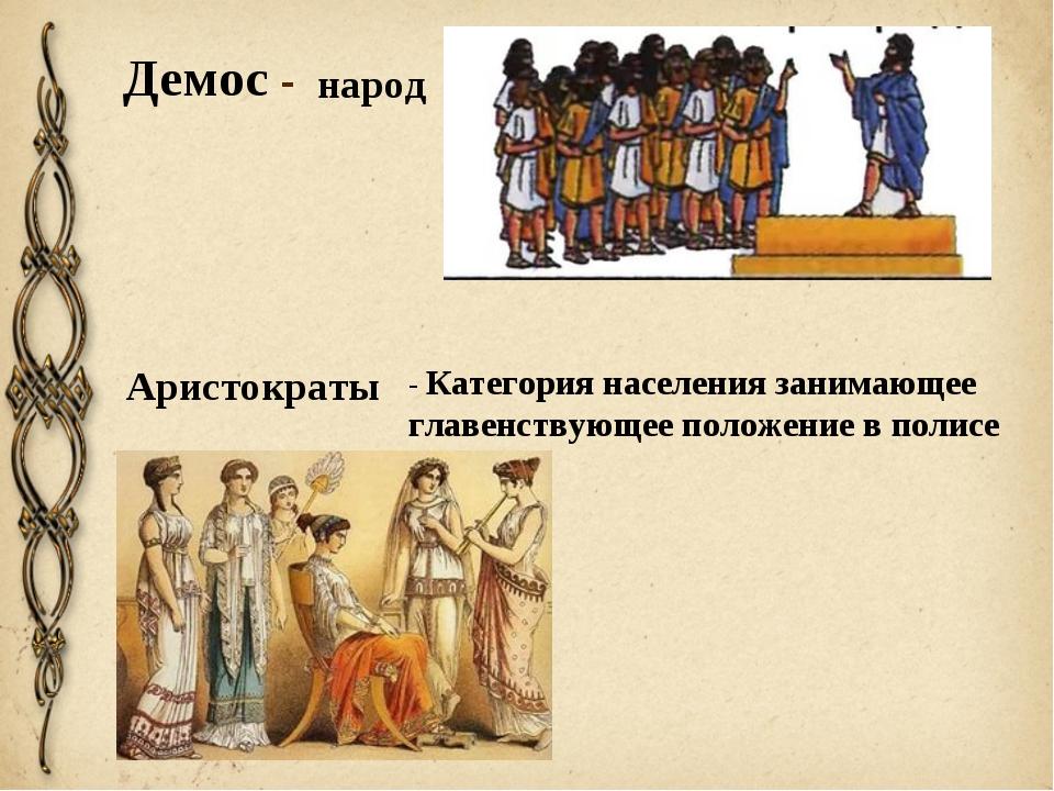 Демос - народ Аристократы - Категория населения занимающее главенствующее пол...