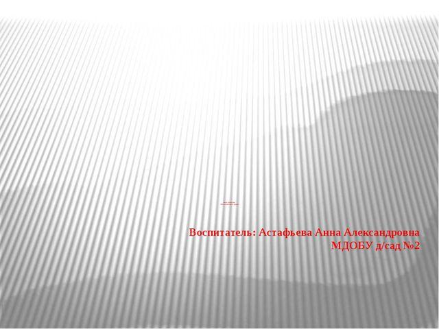 "Воспитатель: Астафьева Анна Александровна МДОБУ д/сад №2 Квест-путешествие ""П..."
