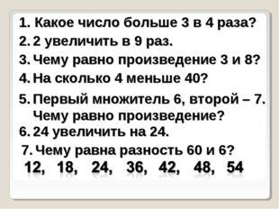 Какое число больше 3 в 4 раза? 2 увеличить в 9 раз. Чему равно произведение
