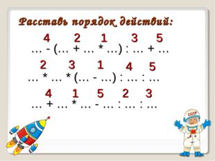 Расставь порядок действий: … - (… + … * …) : … + … 1 … * … * (… - …) : … : …