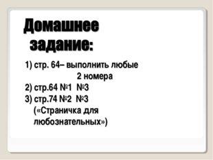 1) стр. 64– выполнить любые 2 номера 2) стр.64 №1 №3 3) стр.74 №2 №3 («Страни