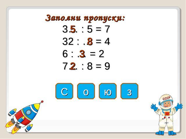 Заполни пропуски: 3… : 5 = 7 32 : … = 4 6 : … = 2 7… : 8 = 9 С о ю з 5 8 3 2