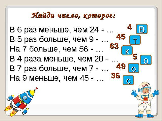 В Найди число, которое: В 6 раз меньше, чем 24 - … В 5 раз больше, чем 9 - …...