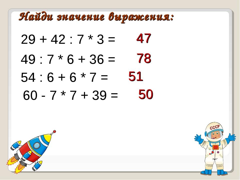 Найди значение выражения: 29 + 42 : 7 * 3 = 47 49 : 7 * 6 + 36 = 54 : 6 + 6 *...