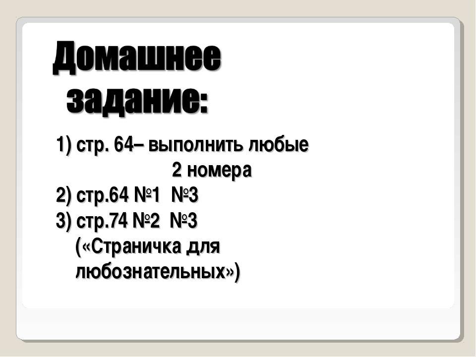 1) стр. 64– выполнить любые 2 номера 2) стр.64 №1 №3 3) стр.74 №2 №3 («Страни...