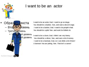 I want to be an actor I want to be an actor, Dad. I want to go on stage. You