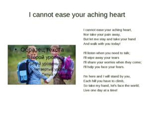 I cannot ease your aching heart I cannot ease your aching heart, Nor take you