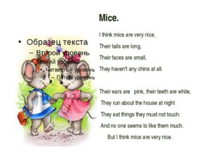 Mice. I think mice are very nice, Their tails are long, Their faces are sma