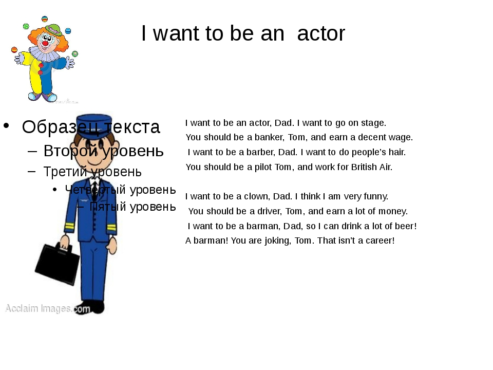 I want to be an actor I want to be an actor, Dad. I want to go on stage. You...