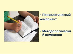 Психологический компонент Методологический компонент