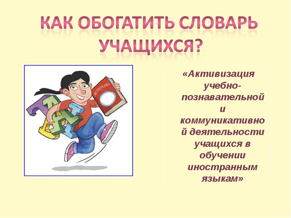 «Активизация учебно-познавательной и коммуникативной деятельности учащихся в...