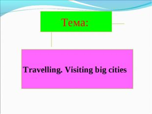 Travelling. Visiting big cities Тема: