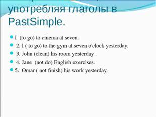 Раскройте скобки, употребляя глаголы в PastSimple. I (to go) to cinema at sev