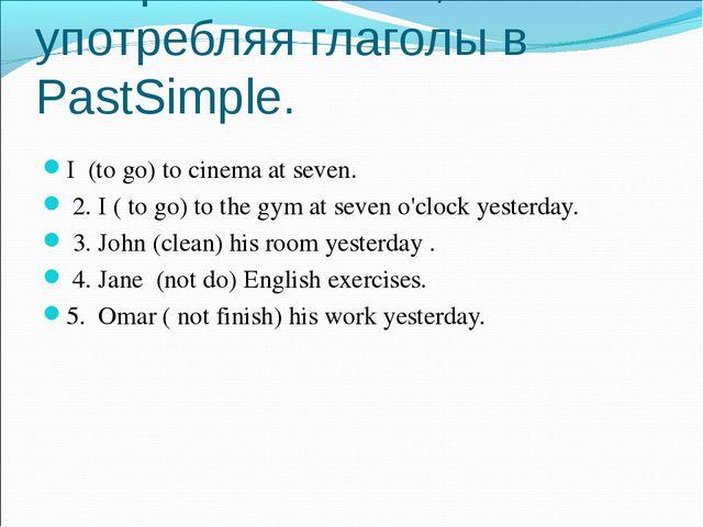 Раскройте скобки, употребляя глаголы в PastSimple. I (to go) to cinema at sev...
