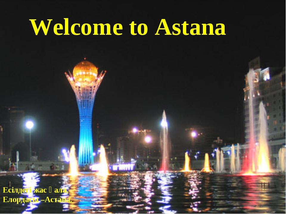 Есілдегі жас қала, Елордасы –Астана. Welcome to Astana