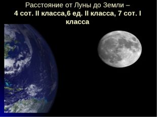 Расстояние от Луны до Земли – 4 сот. II класса,6 ед. II класса, 7 сот. I класса