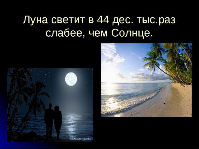 Луна светит в 44 дес. тыс.раз слабее, чем Солнце.
