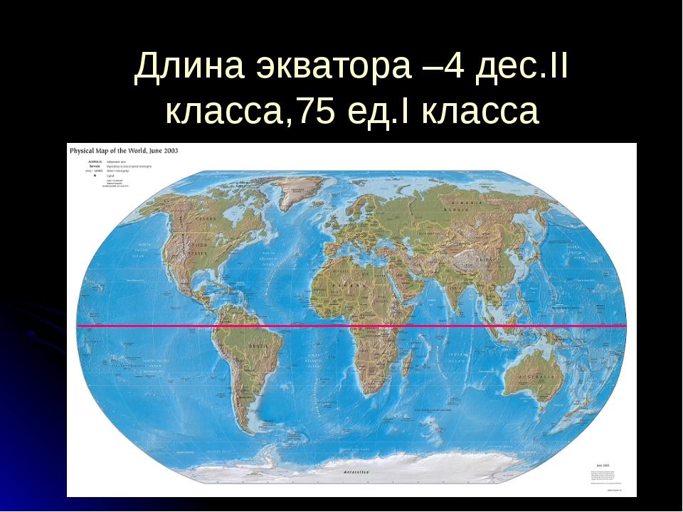 Длина экватора –4 дес.II класса,75 ед.I класса