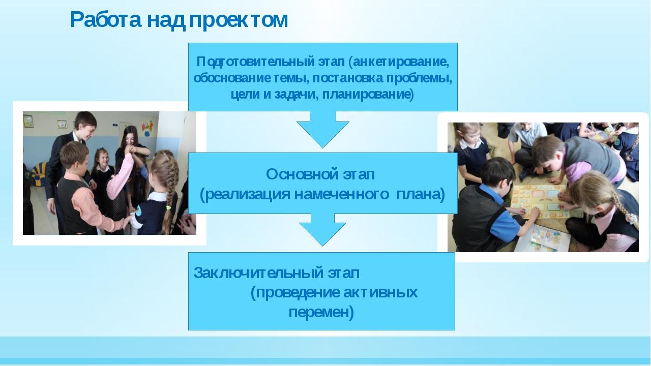 Работа над проектом Подготовительный этап (анкетирование, обоснование темы, п...
