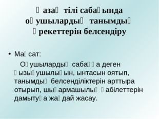 Қазақ тілі сабағында оқушылардың танымдық әрекеттерін белсендіру Мақсат: Оқу