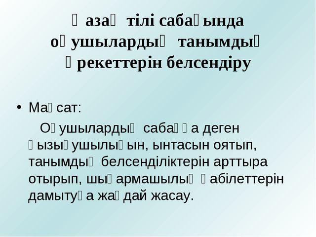 Қазақ тілі сабағында оқушылардың танымдық әрекеттерін белсендіру Мақсат: Оқу...