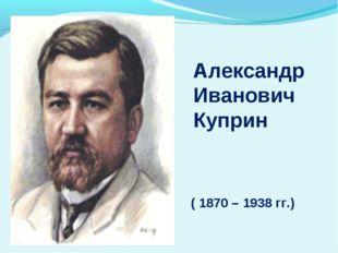 ( 1870 – 1938 гг.) Александр Иванович Куприн
