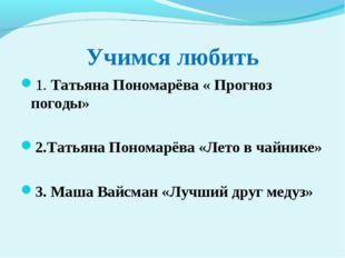 Учимся любить 1. Татьяна Пономарёва « Прогноз погоды» 2.Татьяна Пономарёва «Л