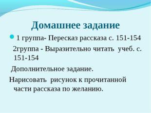 Домашнее задание 1 группа- Пересказ рассказа с. 151-154 2группа - Выразительн