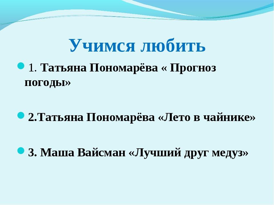 Учимся любить 1. Татьяна Пономарёва « Прогноз погоды» 2.Татьяна Пономарёва «Л...